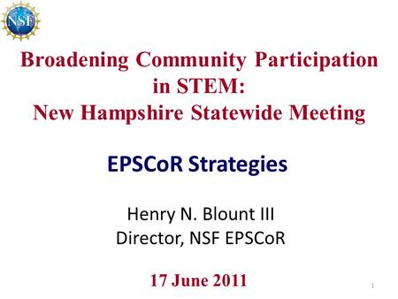 Broadening Community Participation in STEM: New Hampshire Statewide Meeting EPSCoR Strategies 17 June 2011 Henry N. Blount III Director, NSF EPSCoR 1.