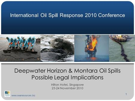 1 Deepwater Horizon & Montara Oil Spills Possible Legal Implications Hilton Hotel, Singapore 23-24 November 2010 www.searesources.biz International Oil.