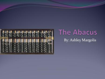 By: Ashley Margolis. What is an Abacus An abacus is one of the first counting devices It is used for addition, subtraction, multiplication and division.