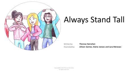 Always Stand Tall Written by: Theresa Hanrahan Illustrated by: Allison Gomez, Elaine Janozo and Lara Meneses Copyright© 2013 Theresa Hanrahan All rights.