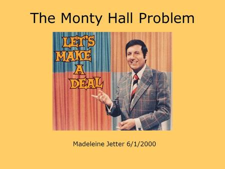 The Monty Hall Problem Madeleine Jetter 6/1/2000.