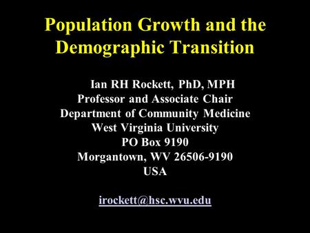 Population Growth and the Demographic Transition Ian RH Rockett, PhD, MPH Professor and Associate Chair Department of Community Medicine West Virginia.