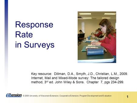 1 © 2009 University of Wisconsin-Extension, Cooperative Extension, Program Development and Evaluation Response Rate in Surveys Key resource: Dillman, D.A.,