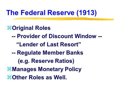 The Federal Reserve (1913) zOriginal Roles -- Provider of Discount Window -- Lender of Last Resort -- Regulate Member Banks (e.g. Reserve Ratios) zManages.