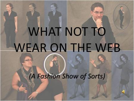 WHAT NOT TO WEAR ON THE WEB (A Fashion Show of Sorts)