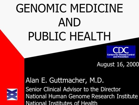 GENOMIC MEDICINE AND PUBLIC HEALTH August 16, 2000 Alan E. Guttmacher, M.D. Senior Clinical Advisor to the Director National Human Genome Research Institute.