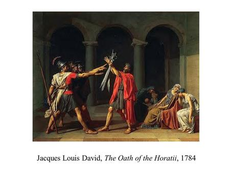 Jacques Louis David, The Oath of the Horatii, 1784.