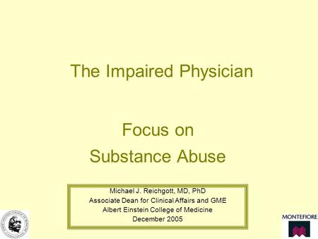 The Impaired Physician Focus on Substance Abuse Michael J. Reichgott, MD, PhD Associate Dean for Clinical Affairs and GME Albert Einstein College of Medicine.