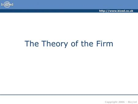 Copyright 2006 – Biz/ed The Theory of the Firm.