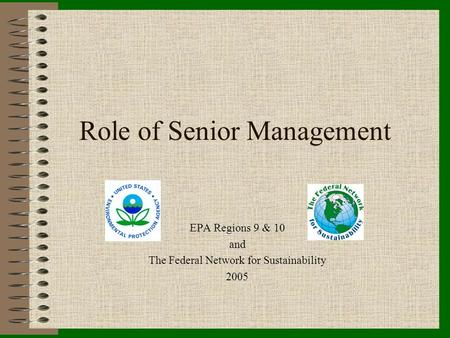 Role of Senior Management EPA Regions 9 & 10 and The Federal Network for Sustainability 2005.