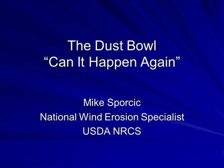 The Dust Bowl Can It Happen Again Mike Sporcic National Wind Erosion Specialist USDA NRCS.