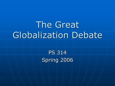 The Great Globalization Debate PS 314 Spring 2006.