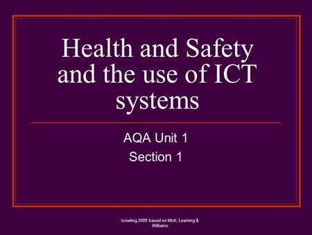 Health and Safety and the use of ICT systems AQA Unit 1 Section 1 tcowling 2009 based on Mott, Leaming & Williams.