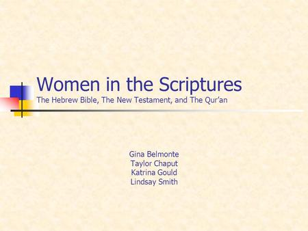 Women in the Scriptures The Hebrew Bible, The New Testament, and The Quran Gina Belmonte Taylor Chaput Katrina Gould Lindsay Smith.