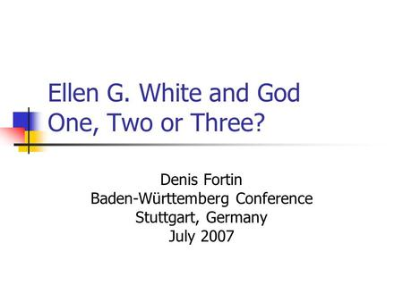 Ellen G. White and God One, Two or Three? Denis Fortin Baden-Württemberg Conference Stuttgart, Germany July 2007.