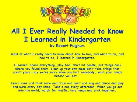 All I Ever Really Needed to Know I Learned in Kindergarten by Robert Fulghum Most of what I really need to know about how to live, and what to do, and.