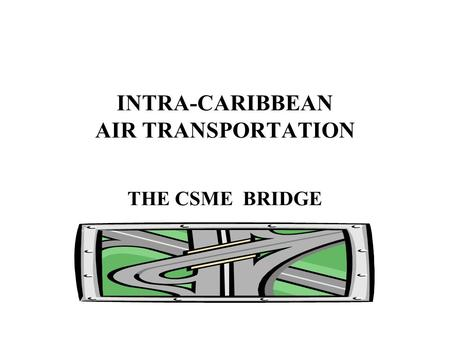 INTRA-CARIBBEAN AIR TRANSPORTATION THE CSME BRIDGE.