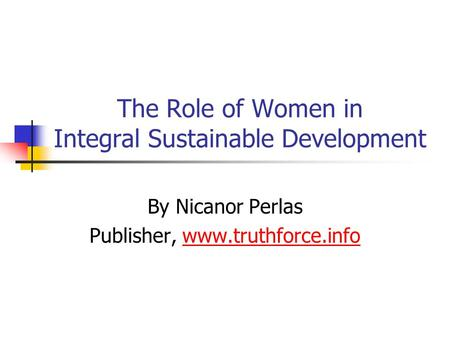 The Role of Women in Integral Sustainable Development By Nicanor Perlas Publisher, www.truthforce.infowww.truthforce.info.