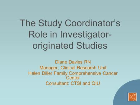 The Study Coordinators Role in Investigator- originated Studies Diane Davies RN Manager, Clinical Research Unit Helen Diller Family Comprehensive Cancer.