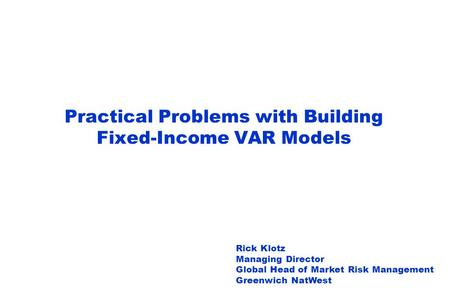 Practical Problems with Building Fixed-Income VAR Models Rick Klotz Managing Director Global Head of Market Risk Management Greenwich NatWest.