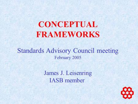 CONCEPTUAL FRAMEWORKS James J. Leisenring IASB member Standards Advisory Council meeting February 2005.
