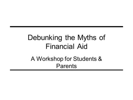 Debunking the Myths of Financial Aid A Workshop for Students & Parents.