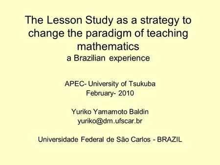 The Lesson Study as a strategy to change the paradigm of teaching mathematics a Brazilian experience APEC- University of Tsukuba February- 2010 Yuriko.
