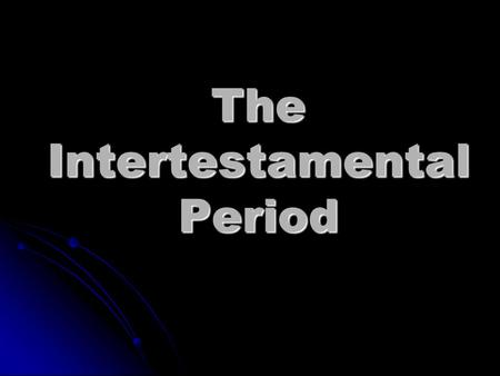 The Intertestamental Period. Amos Old Testament completed 400 BC Birth of Jesus 5 BC? Malachi? 400 Silent Years.