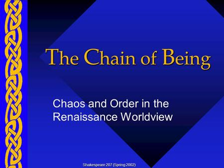 T he C hain of B eing Chaos and Order in the Renaissance Worldview Shakespeare 207 (Spring 2002)