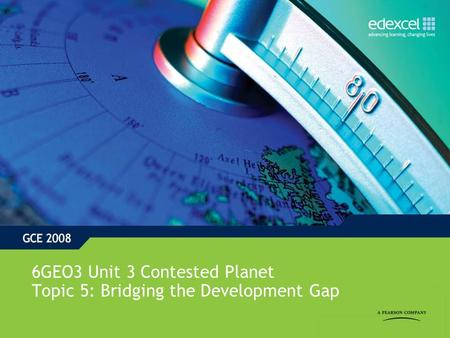 6GEO3 Unit 3 Contested Planet Topic 5: Bridging the Development Gap.