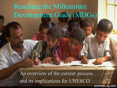 Reaching the Millennium Development Goals (MDGs) An overview of the current process and its implications for UNESCO BSP/PMR, July 2002.
