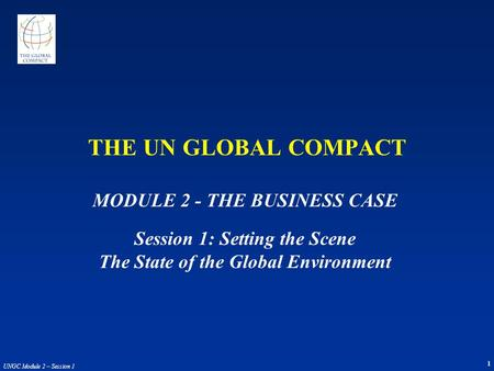 1 UNGC Module 2 – Session 1 MODULE 2 - THE BUSINESS CASE Session 1: Setting the Scene The State of the Global Environment THE UN GLOBAL COMPACT.