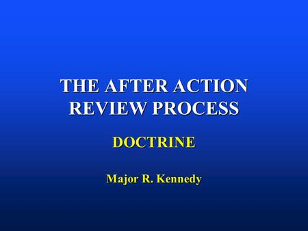 THE AFTER ACTION REVIEW PROCESS DOCTRINE Major R. Kennedy.