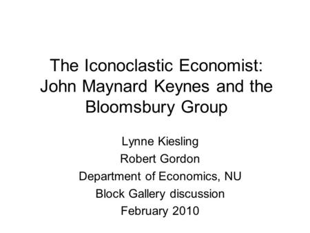 The Iconoclastic Economist: John Maynard Keynes and the Bloomsbury Group Lynne Kiesling Robert Gordon Department of Economics, NU Block Gallery discussion.