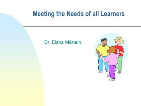 Meeting the Needs of all Learners Dr. Elana Milstein.