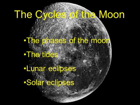The Cycles of the Moon The phases of the moon The tides Lunar eclipses Solar eclipses.