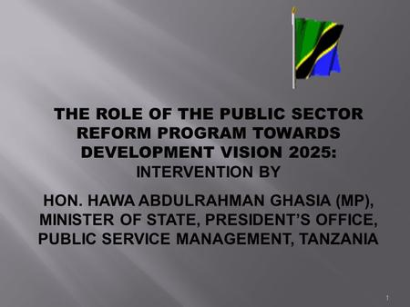 1 THE ROLE OF THE PUBLIC SECTOR REFORM PROGRAM TOWARDS DEVELOPMENT VISION 2025: INTERVENTION BY HON. HAWA ABDULRAHMAN GHASIA (MP), MINISTER OF STATE, PRESIDENTS.