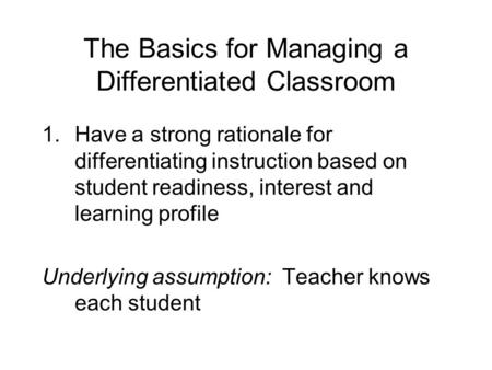 The Basics for Managing a Differentiated Classroom 1.Have a strong rationale for differentiating instruction based on student readiness, interest and learning.