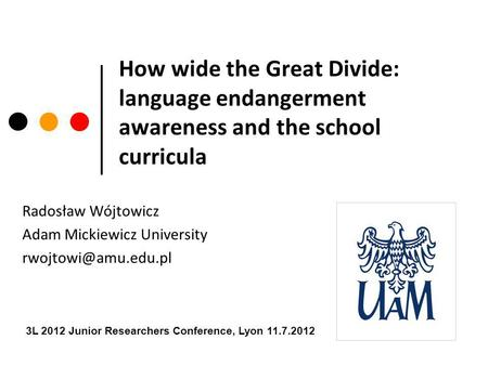 How wide the Great Divide: language endangerment awareness and the school curricula Radosław Wójtowicz Adam Mickiewicz University 3L.