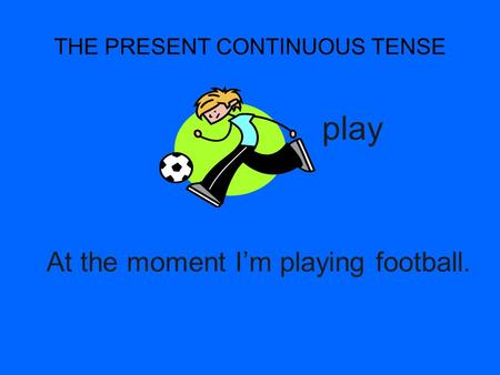 THE PRESENT CONTINUOUS TENSE At the moment Im playing football. play.