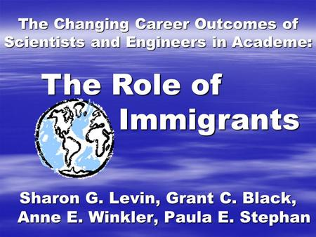 The Changing Career Outcomes of Scientists and Engineers in Academe: Sharon G. Levin, Grant C. Black, Anne E. Winkler, Paula E. Stephan The Role of Immigrants.