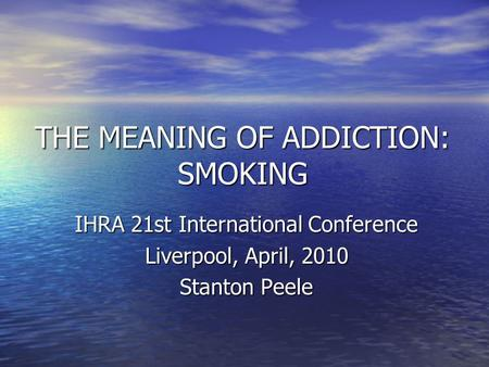 THE MEANING OF ADDICTION: SMOKING IHRA 21st International Conference Liverpool, April, 2010 Stanton Peele.