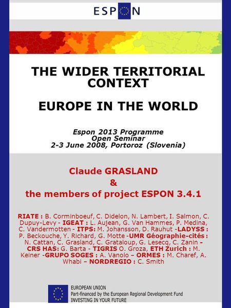 THE WIDER TERRITORIAL CONTEXT EUROPE IN THE WORLD Espon 2013 Programme Open Seminar 2-3 June 2008, Portoroz (Slovenia) Claude GRASLAND & the members of.