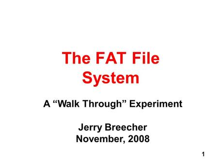 1 The FAT File System A Walk Through Experiment Jerry Breecher November, 2008.