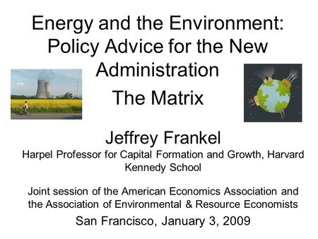 Energy and the Environment: Policy Advice for the New Administration The Matrix Jeffrey Frankel Harpel Professor for Capital Formation and Growth, Harvard.