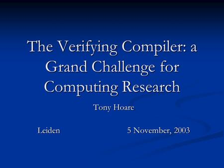 The Verifying Compiler: a Grand Challenge for Computing Research Tony Hoare Leiden5 November, 2003.