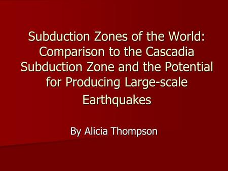 Subduction Zones of the World: Comparison to the Cascadia Subduction Zone and the Potential for Producing Large-scale Earthquakes By Alicia Thompson.