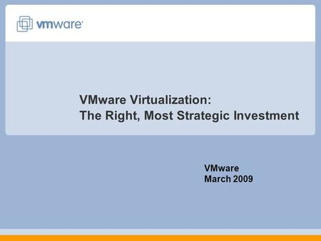 VMware Virtualization: The Right, Most Strategic Investment VMware March 2009.
