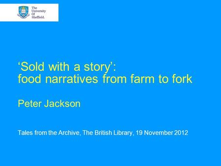 Sold with a story: food narratives from farm to fork Peter Jackson Tales from the Archive, The British Library, 19 November 2012.