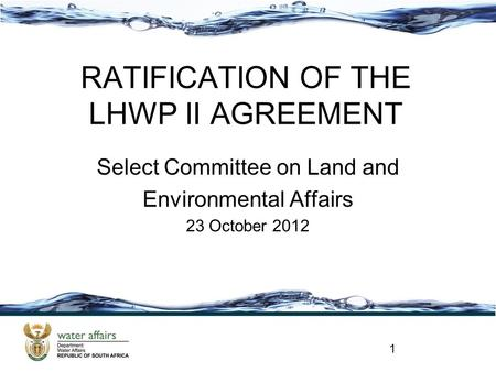 RATIFICATION OF THE LHWP II AGREEMENT Select Committee on Land and Environmental Affairs 23 October 2012 1.